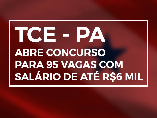 TCE- PA Abre Concurso Para 95 Vagas Com Salários De Até R$ 6 Mil